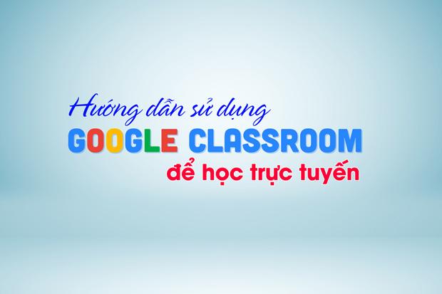 Hướng dẫn sử dụng Google Classroom để học trực tuyến
