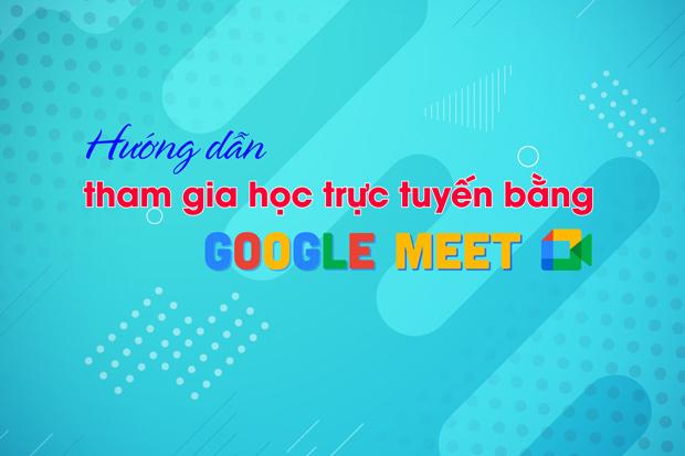 Hướng dẫn tham gia học trực tuyến bằng Google Meet